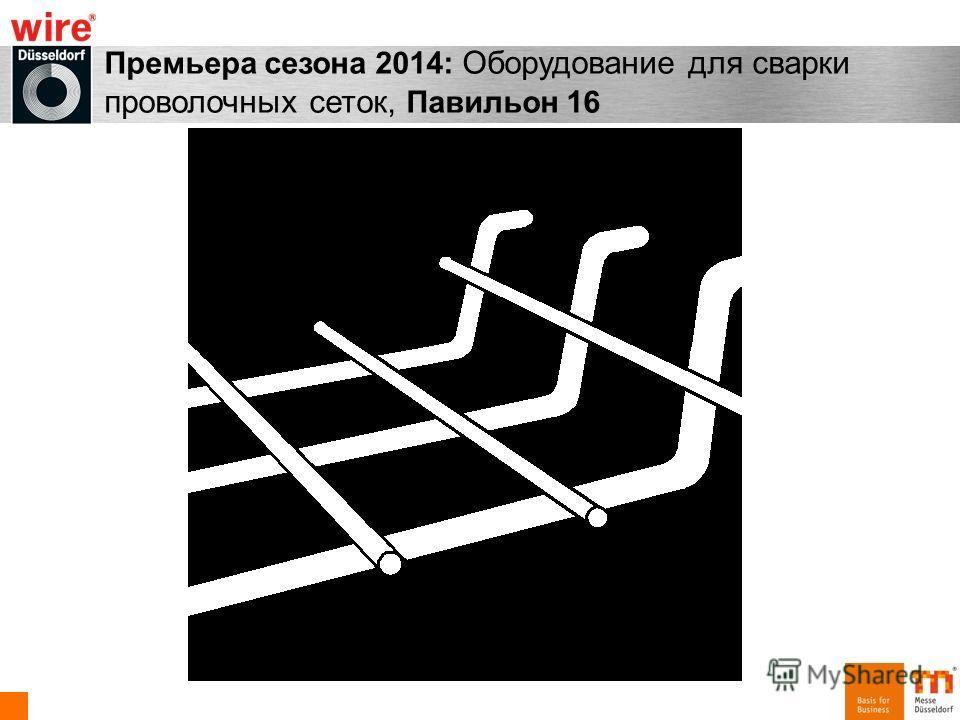 Премьера сезона 2014: Оборудование для сварки проволочных сеток, Павильон 16