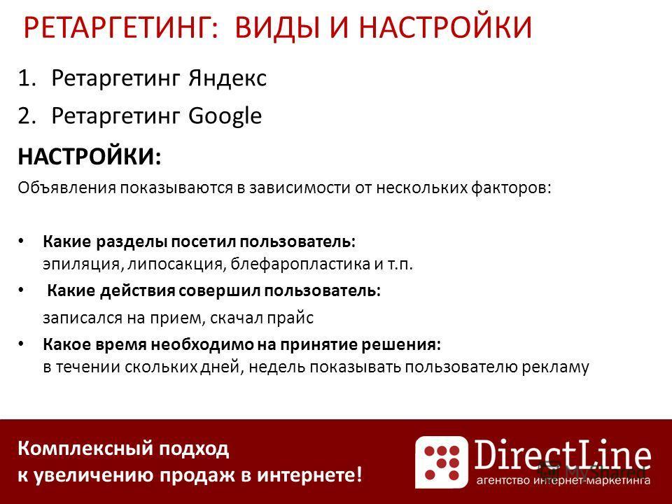 Комплексный подход к увеличению продаж в интернете! 1.Ретаргетинг Яндекс 2.Ретаргетинг Google РЕТАРГЕТИНГ: ВИДЫ И НАСТРОЙКИ НАСТРОЙКИ: Объявления показываются в зависимости от нескольких факторов: Какие разделы посетил пользователь: эпиляция, липосак