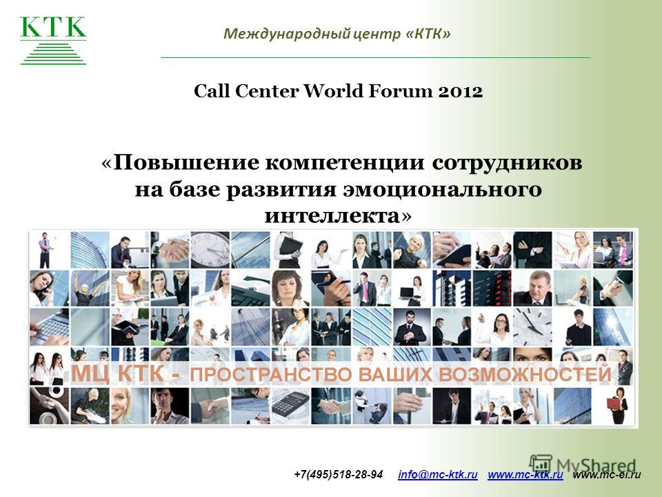 Международный центр «КТК» Call Center World Forum 2012 «Повышение компетенции сотрудников на базе развития эмоционального интеллекта» +7(495)518-28-94 info@mc-ktk.ru www.mc-ktk.ru www.mc-ei.ruinfo@mc-ktk.ruwww.mc-ktk.ru