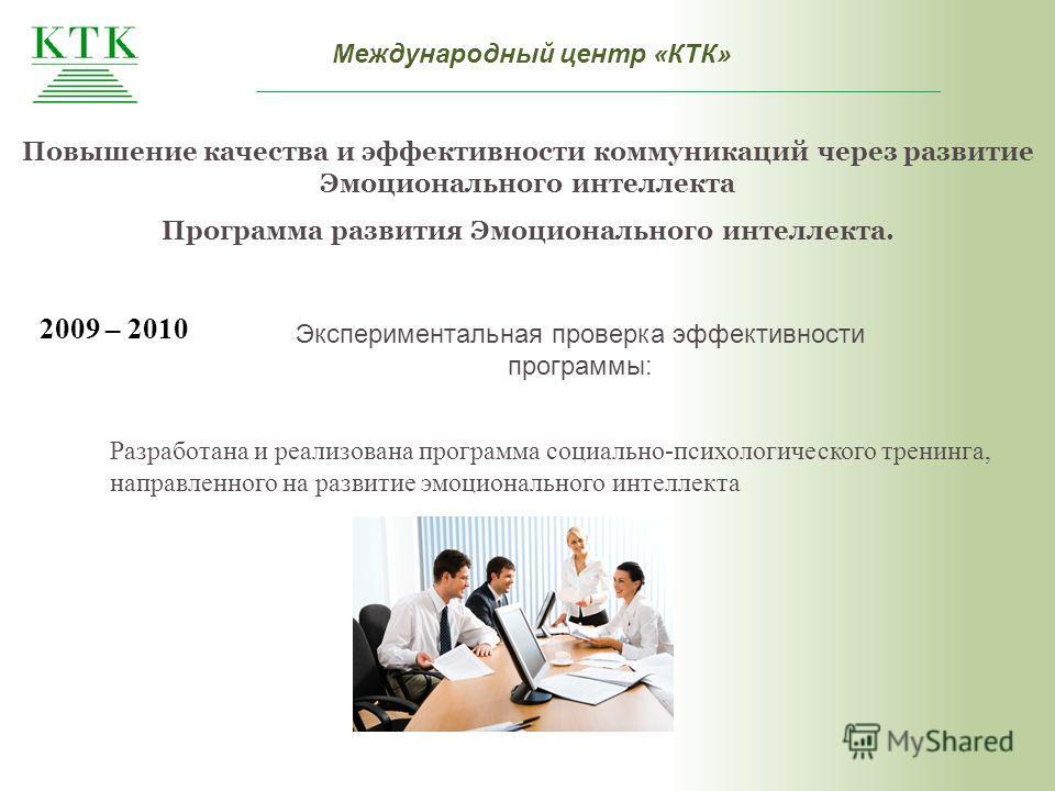 Международный центр «КТК» 2009 – 2010 Экспериментальная проверка эффективности программы: Разработана и реализована программа социально-психологического тренинга, направленного на развитие эмоционального интеллекта Повышение качества и эффективности