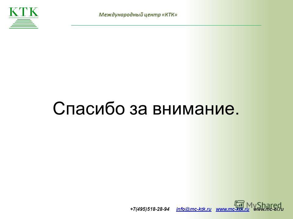 Международный центр «КТК» Спасибо за внимание. +7(495)518-28-94 info@mc-ktk.ru www.mc-ktk.ru www.mc-ei.ruinfo@mc-ktk.ruwww.mc-ktk.ru