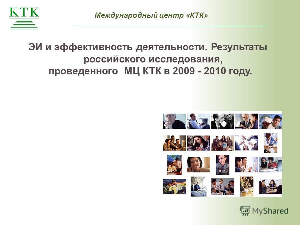 Международный центр «КТК» ЭИ и эффективность деятельности. Результаты российского исследования, проведенного МЦ КТК в 2009 - 2010 году.