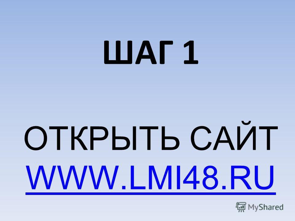 ШАГ 1 ОТКРЫТЬ САЙТ WWW.LMI48.RU WWW.LMI48.RU