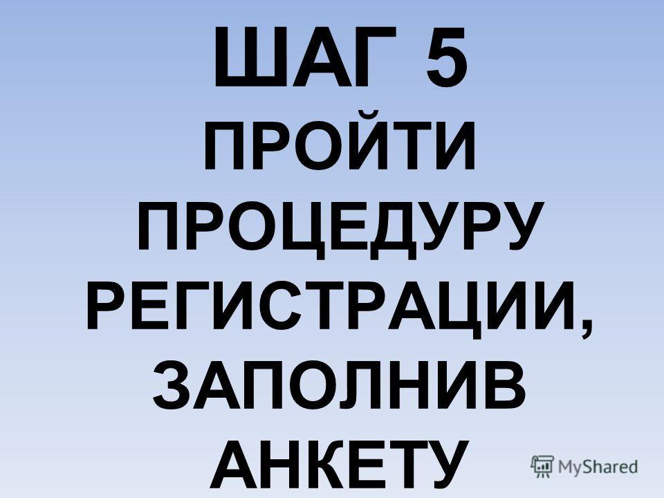 ШАГ 5 ПРОЙТИ ПРОЦЕДУРУ РЕГИСТРАЦИИ, ЗАПОЛНИВ АНКЕТУ
