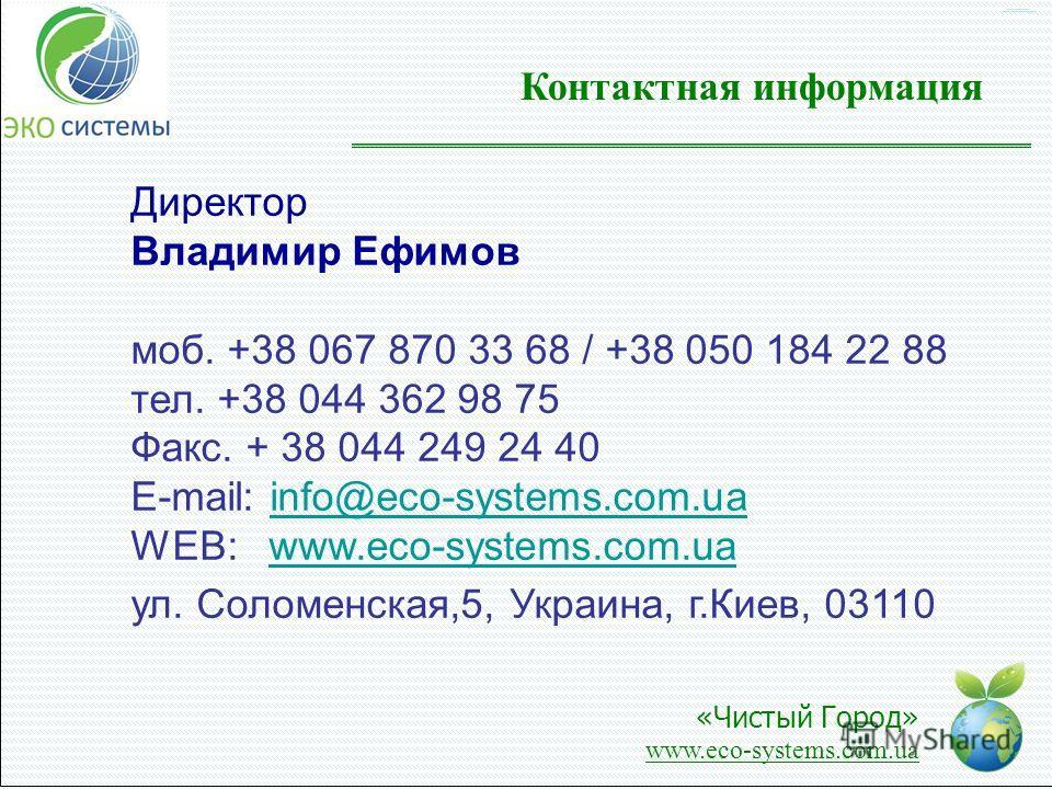Контактная информация Директор Владимир Ефимов моб. +38 067 870 33 68 / +38 050 184 22 88 тел. +38 044 362 98 75 Факс. + 38 044 249 24 40 E-mail: info@eco-systems.com.uainfo@eco-systems.com.ua WEB: www.eco-systems.com.uawww.eco-systems.com.ua ул. Сол