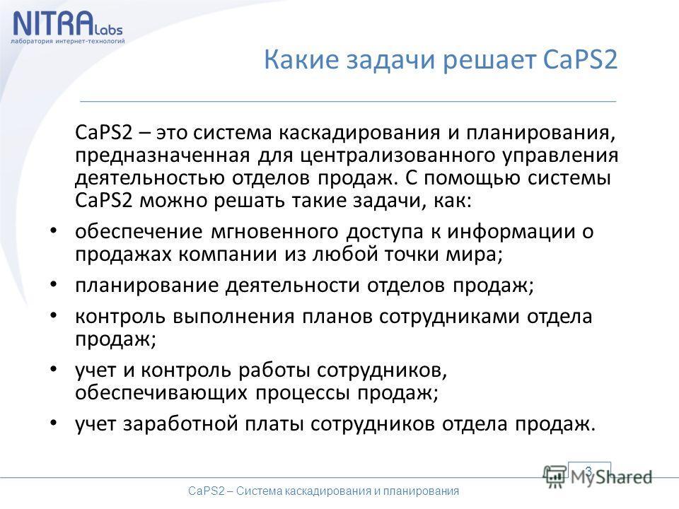 Какие задачи решает CaPS2 CaPS2 – это система каскадирования и планирования, предназначенная для централизованного управления деятельностью отделов продаж. С помощью системы CaPS2 можно решать такие задачи, как: обеспечение мгновенного доступа к инфо