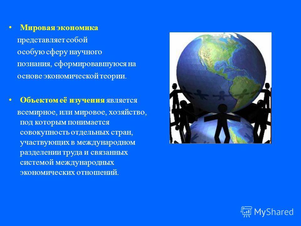 Мировая экономика представляет собой особую сферу научного познания, сформировавшуюся на основе экономической теории. Объектом её изучения является всемирное, или мировое, хозяйство, под которым понимается совокупность отдельных стран, участвующих в