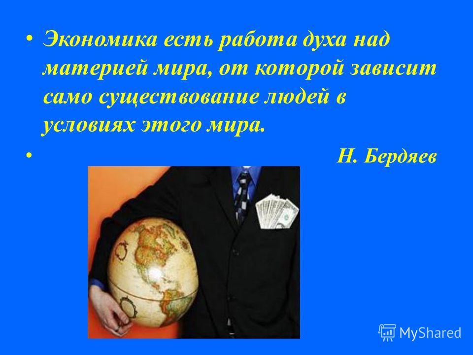 Экономика есть работа духа над материей мира, от которой зависит само существование людей в условиях этого мира. Н. Бердяев