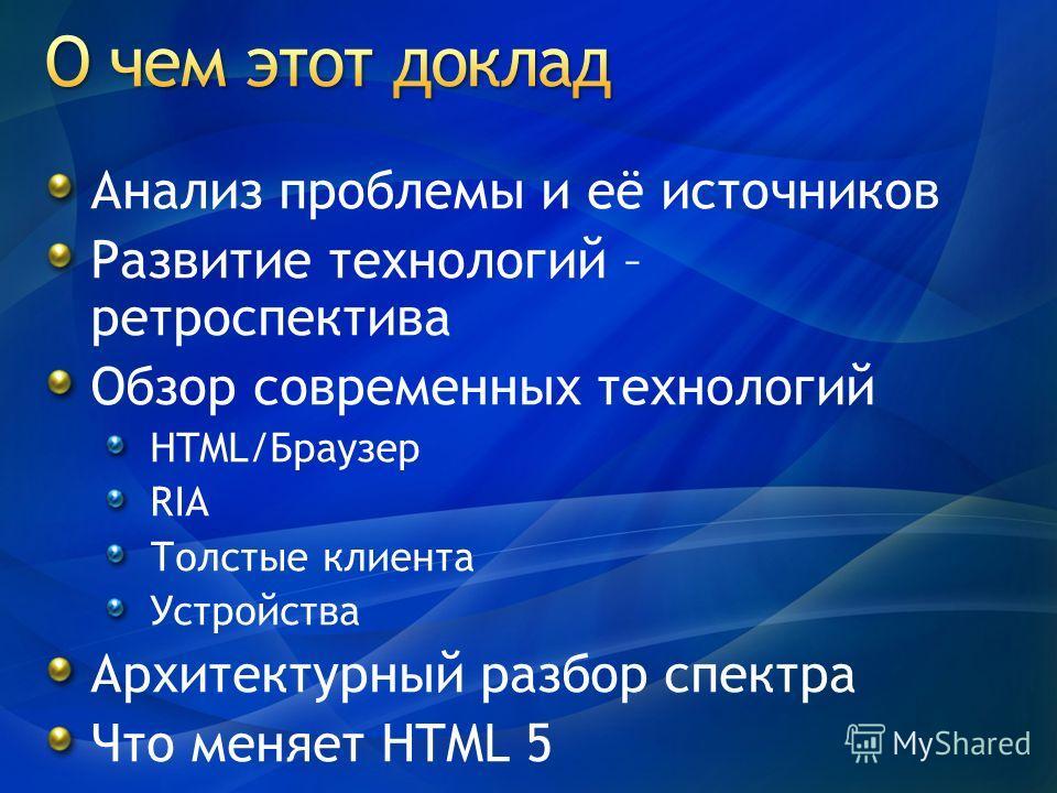 Анализ проблемы и её источников Развитие технологий – ретроспектива Обзор современных технологий HTML/Браузер RIA Толстые клиента Устройства Архитектурный разбор спектра Что меняет HTML 5