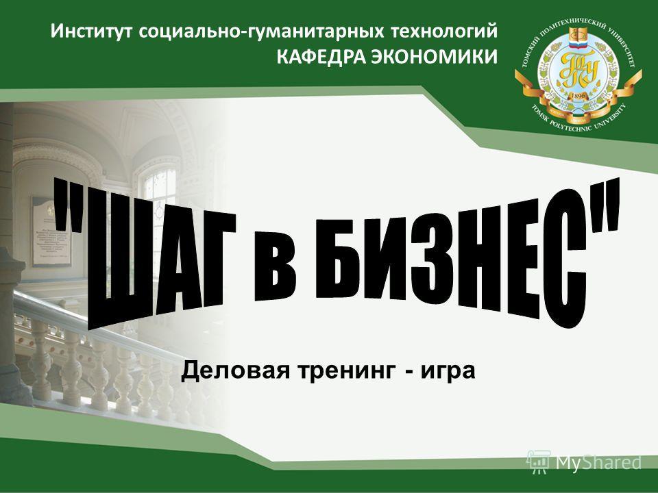 Институт социально-гуманитарных технологий КАФЕДРА ЭКОНОМИКИ Деловая тренинг - игра