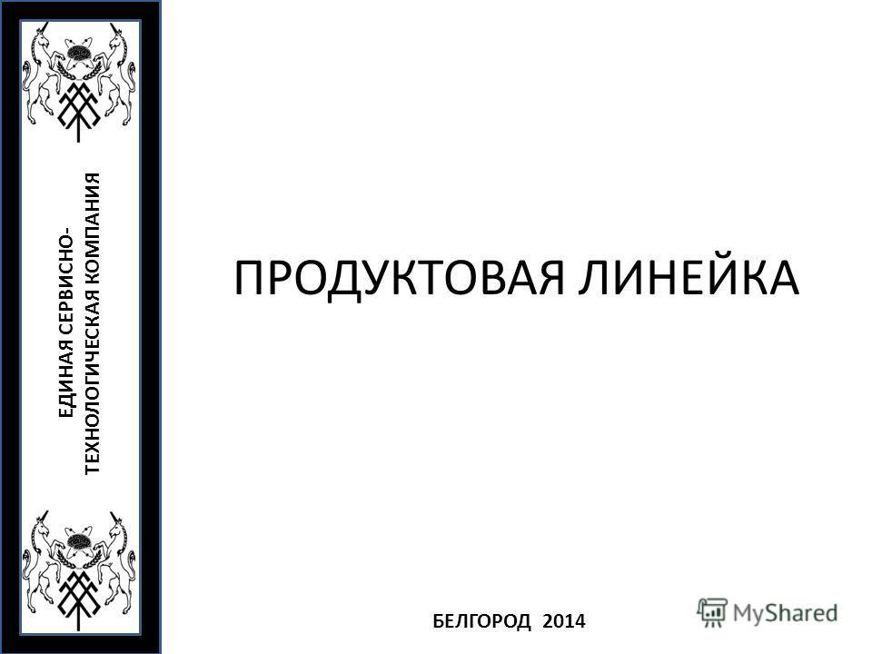 ПРОДУКТОВАЯ ЛИНЕЙКА ЕДИНАЯ СЕРВИСНО- ТЕХНОЛОГИЧЕСКАЯ КОМПАНИЯ БЕЛГОРОД 2014