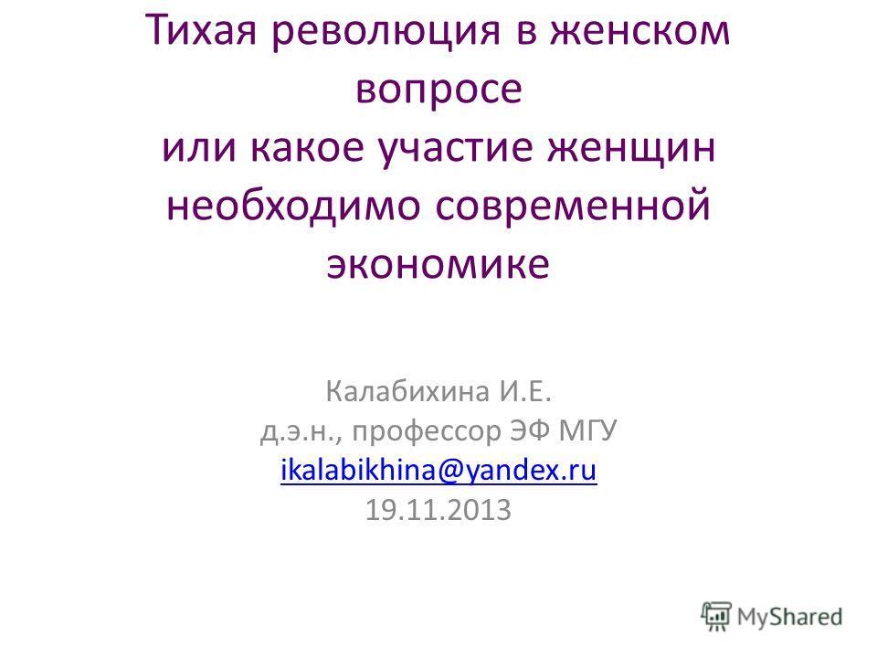 Тихая революция в женском вопросе или какое участие женщин необходимо современной экономике Калабихина И.Е. д.э.н., профессор ЭФ МГУ ikalabikhina@yandex.ru 19.11.2013