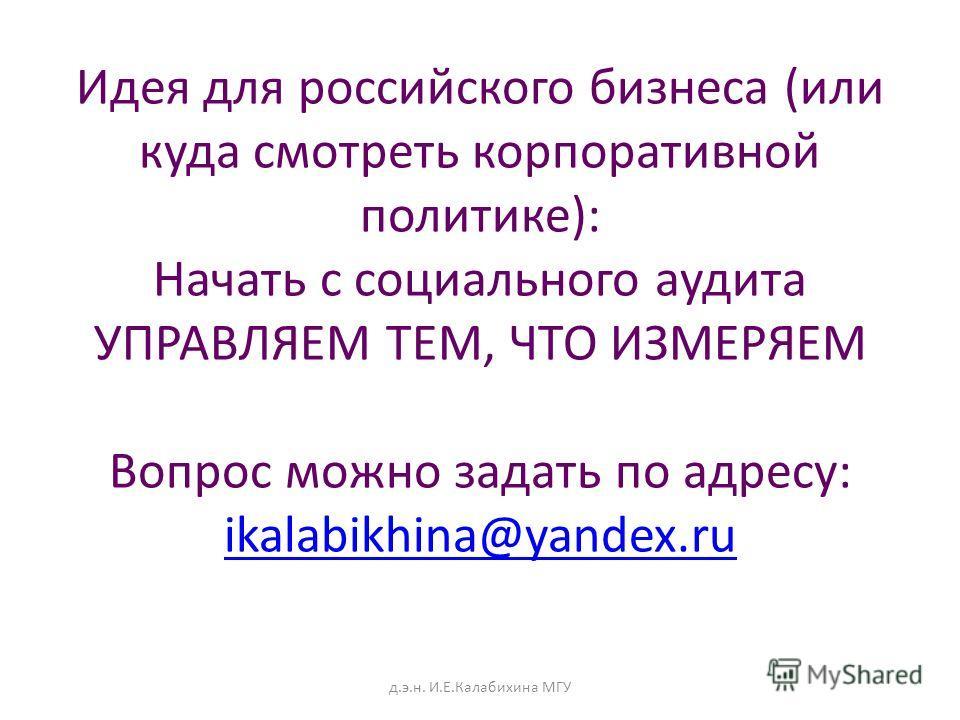 Идея для российского бизнеса (или куда смотреть корпоративной политике): Начать с социального аудита УПРАВЛЯЕМ ТЕМ, ЧТО ИЗМЕРЯЕМ Вопрос можно задать по адресу: ikalabikhina@yandex.ru ikalabikhina@yandex.ru д.э.н. И.Е.Калабихина МГУ
