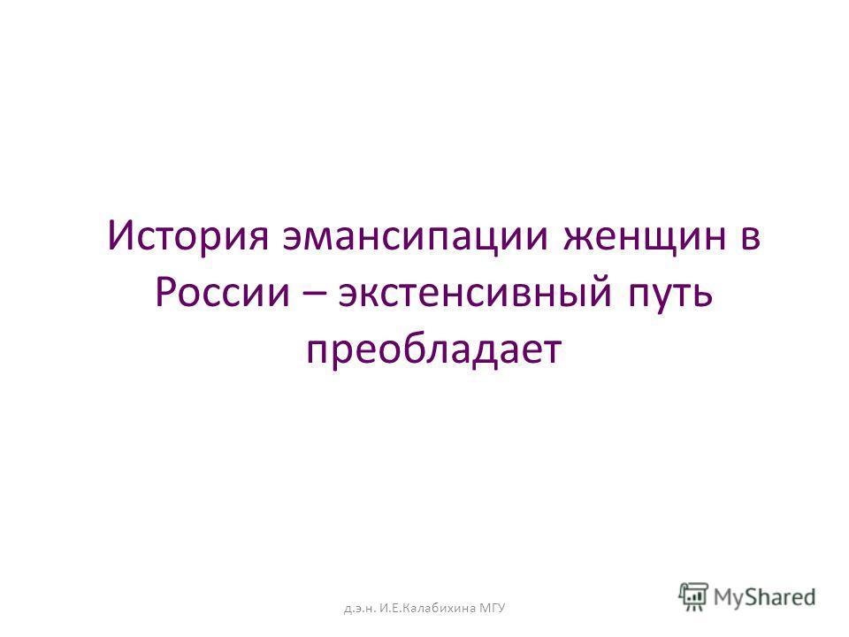 История эмансипации женщин в России – экстенсивный путь преобладает д.э.н. И.Е.Калабихина МГУ