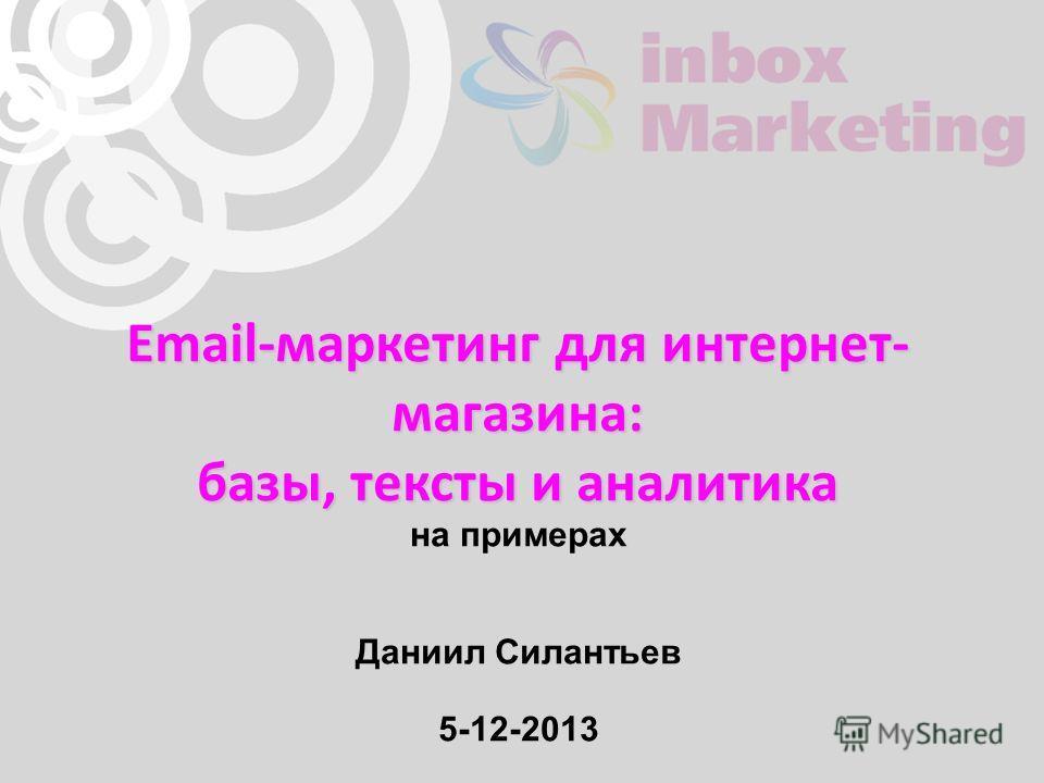 Email-маркетинг для интернет- магазина: базы, тексты и аналитика на примерах Даниил Силантьев 5-12-2013