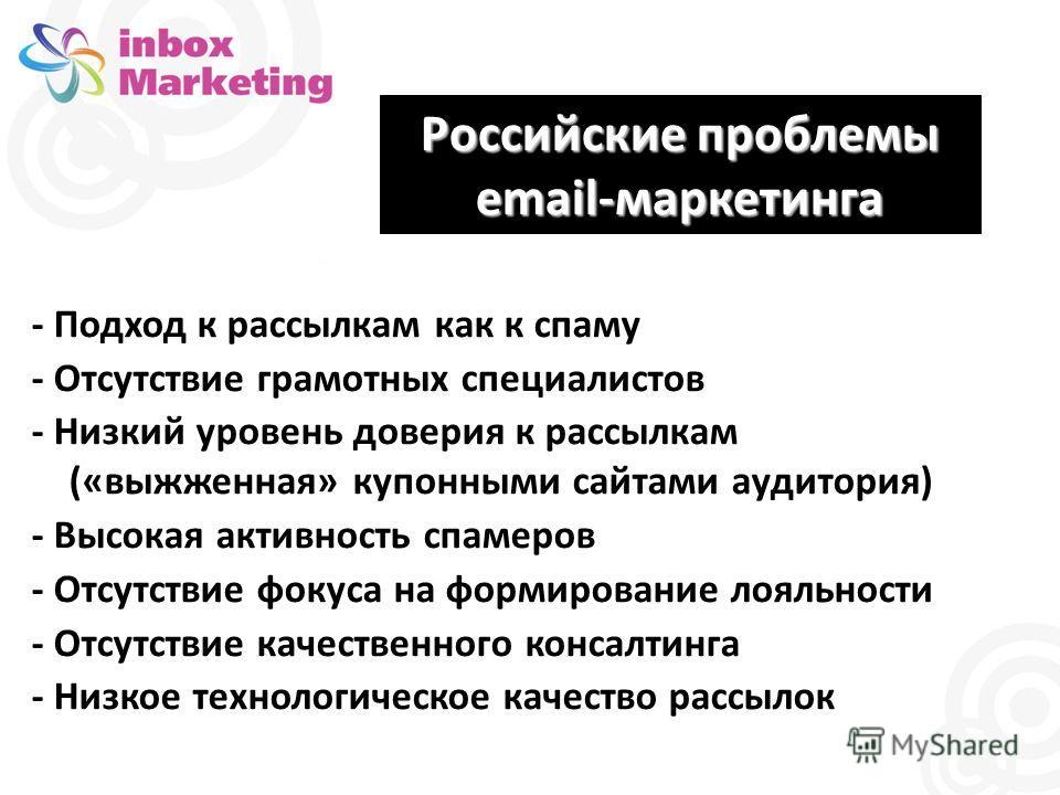 Российские проблемы email-маркетинга - Подход к рассылкам как к спаму - Отсутствие грамотных специалистов - Низкий уровень доверия к рассылкам («выжженная» купонными сайтами аудитория) - Высокая активность спамеров - Отсутствие фокуса на формирование