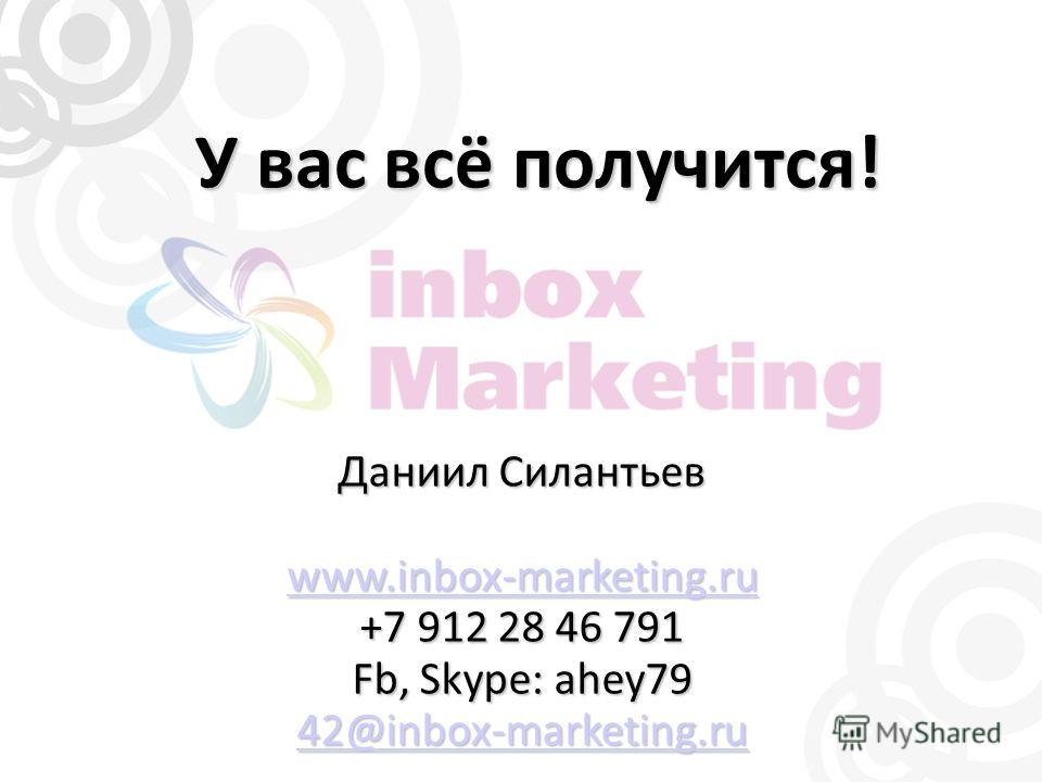 У вас всё получится! Даниил Силантьев www.inbox-marketing.ru +7 912 28 46 791 Fb, Skype: ahey79 42@inbox-marketing.ru