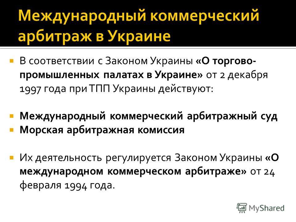 В соответствии с Законом Украины «О торгово- промышленных палатах в Украине» от 2 декабря 1997 года при ТПП Украины действуют: Международный коммерческий арбитражный суд Морская арбитражная комиссия Их деятельность регулируется Законом Украины «О меж