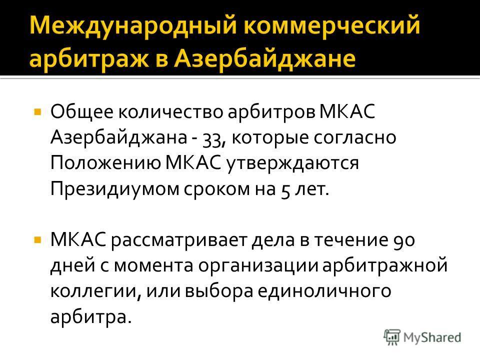 Общее количество арбитров МКАС Азербайджана - 33, которые согласно Положению МКАС утверждаются Президиумом сроком на 5 лет. МКАС рассматривает дела в течение 90 дней с момента организации арбитражной коллегии, или выбора единоличного арбитра.