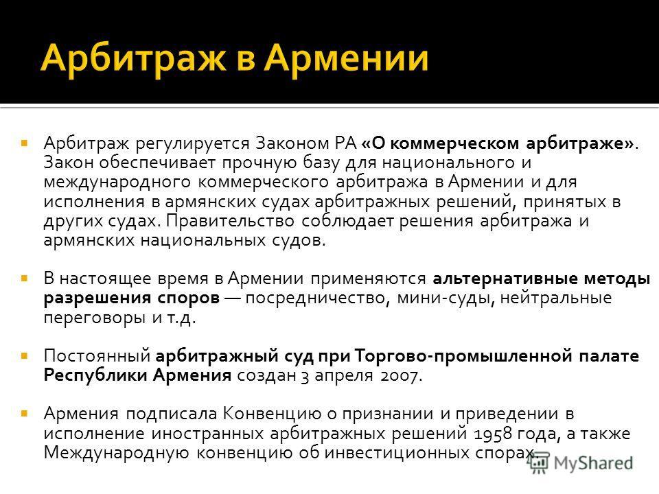 Арбитраж регулируется Законом РА «О коммерческом арбитраже». Закон обеспечивает прочную базу для национального и международного коммерческого арбитража в Армении и для исполнения в армянских судах арбитражных решений, принятых в других судах. Правите