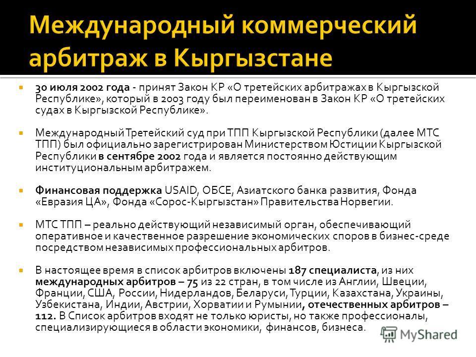 30 июля 2002 года - принят Закон КР «О третейских арбитражах в Кыргызской Республике», который в 2003 году был переименован в Закон КР «О третейских судах в Кыргызской Республике». Международный Третейский суд при ТПП Кыргызской Республики (далее МТС