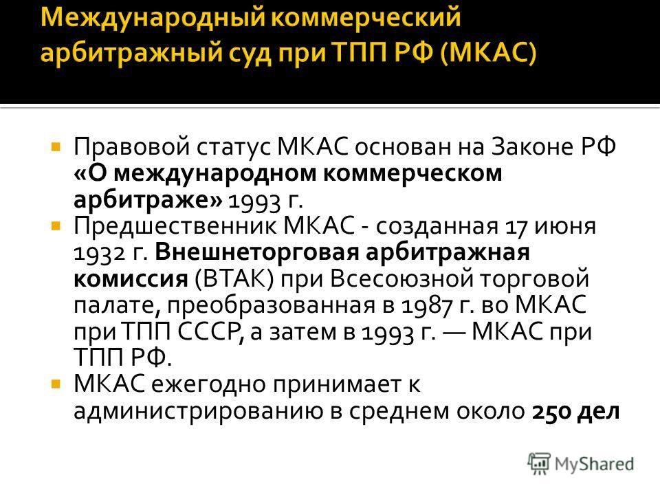 Правовой статус МКАС основан на Законе РФ «О международном коммерческом арбитраже» 1993 г. Предшественник МКАС - созданная 17 июня 1932 г. Внешнеторговая арбитражная комиссия (ВТАК) при Всесоюзной торговой палате, преобразованная в 1987 г. во МКАС пр