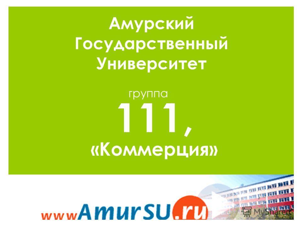Амурский Государственный Университет группа р 111, «Коммерция»