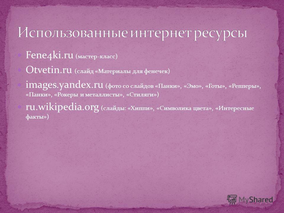 Fene4ki.ru (мастер-класс) Otvetin.ru (слайд «Материалы для фенечек) images.yandex.ru (фото со слайдов «Панки», «Эмо», «Готы», «Репперы», «Панки», «Рокеры и металлисты», «Стиляги») ru.wikipedia.org (слайды: «Хиппи», «Символика цвета», «Интересные факт