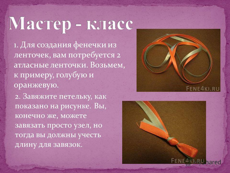 1. Для создания фенечки из ленточек, вам потребуется 2 атласные ленточки. Возьмем, к примеру, голубую и оранжевую. 2. Завяжите петельку, как показано на рисунке. Вы, конечно же, можете завязать просто узел, но тогда вы должны учесть длину для завязок