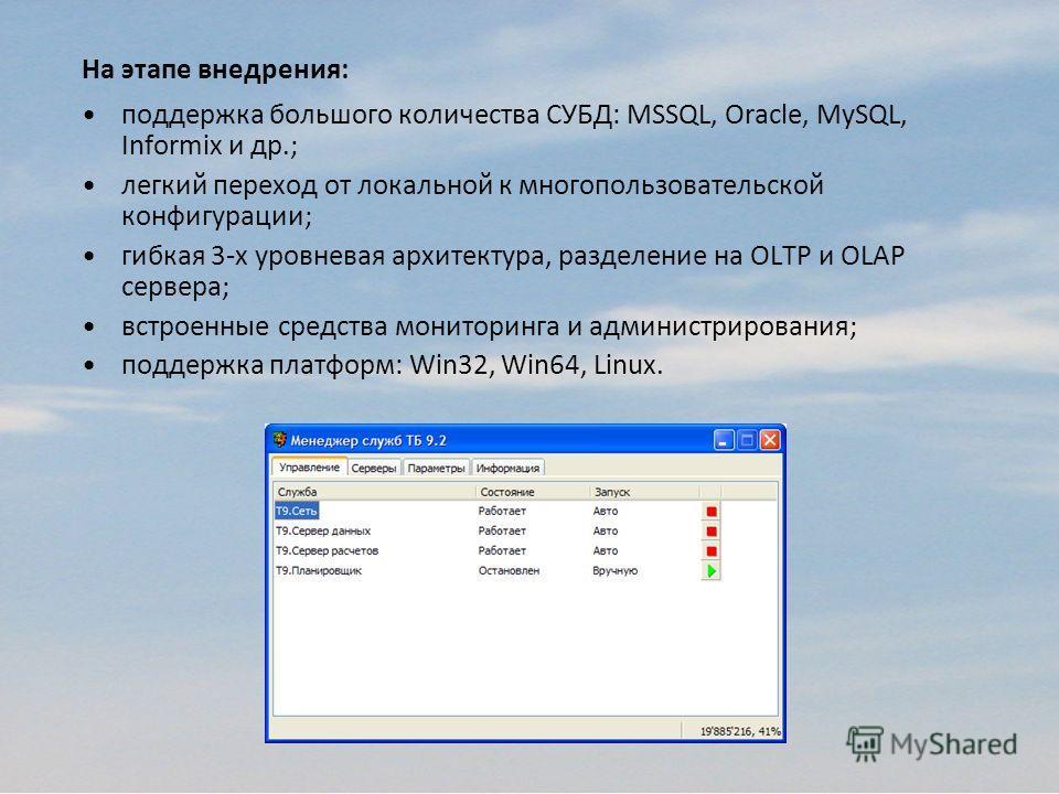 На этапе внедрения: поддержка большого количества СУБД: MSSQL, Oracle, MySQL, Informix и др.; легкий переход от локальной к многопользовательской конфигурации; гибкая 3-х уровневая архитектура, разделение на OLTP и OLAP сервера; встроенные средства м