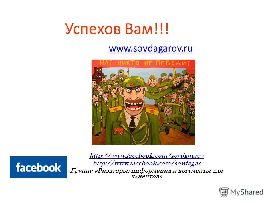 Успехов Вам!!! www.sovdagarov.ru http://www.facebook.com/sovdagarov http://www.facebook.com/sovdagar Группа «Риэлторы: информация и аргументы для клиентов»