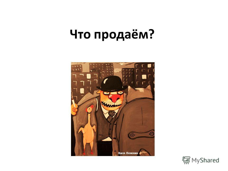 Что продаём? Вася Ложкин