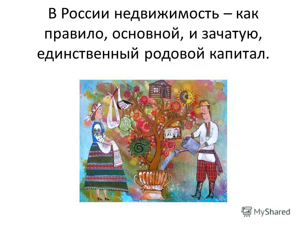 В России недвижимость – как правило, основной, и зачатую, единственный родовой капитал.