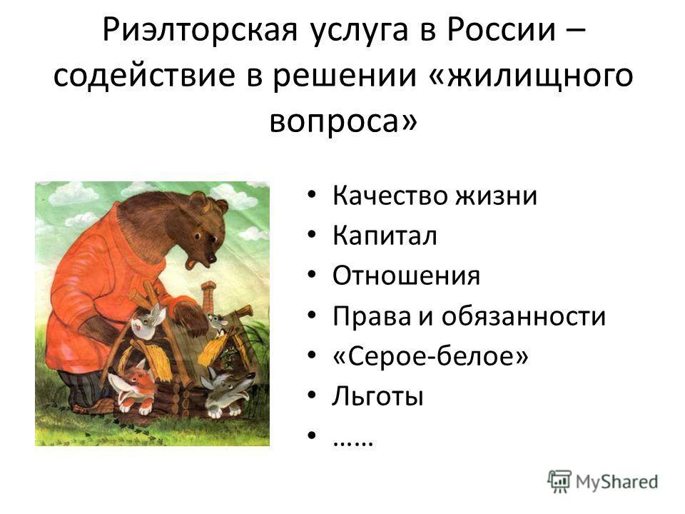 Риэлторская услуга в России – содействие в решении «жилищного вопроса» Качество жизни Капитал Отношения Права и обязанности «Серое-белое» Льготы ……