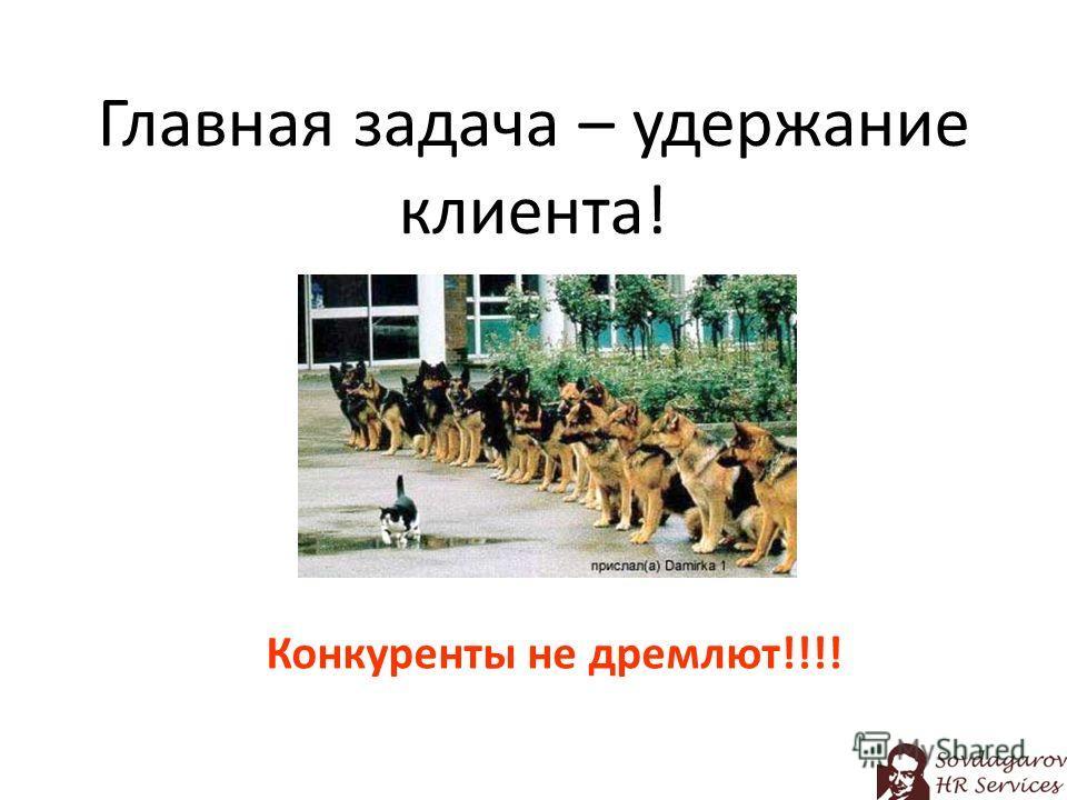Главная задача – удержание клиента! Конкуренты не дремлют!!!!