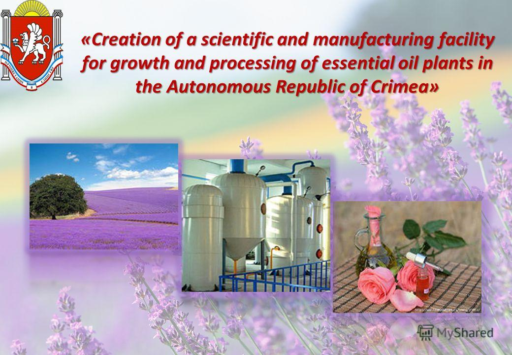 «Creation of a scientific and manufacturing facility for growth and processing of essential oil plants in the Autonomous Republic of Crimea»