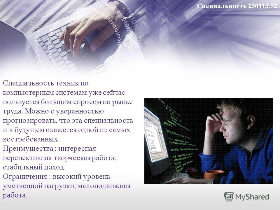 Специальность техник по компьютерным системам уже сейчас пользуется большим спросом на рынке труда. Можно с уверенностью прогнозировать, что эта специальность и в будущем окажется одной из самых востребованных. Преимущества : интересная перспективная
