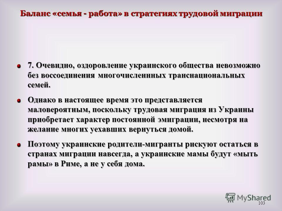 Баланс «семья - работа» в стратегиях трудовой миграции 7. Очевидно, оздоровление украинского общества невозможно без воссоединения многочисленнных транснациональных семей. Однако в настоящее время это представляется маловероятным, поскольку трудовая