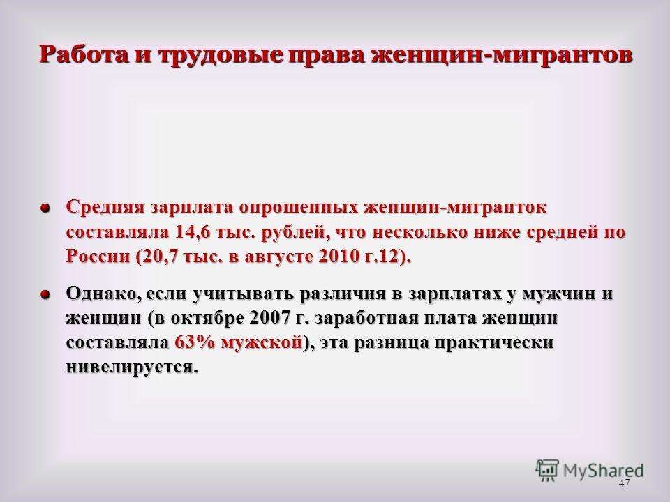 Работа и трудовые права женщин-мигрантов Средняя зарплата опрошенных женщин-мигранток составляла 14,6 тыс. рублей, что несколько ниже средней по России (20,7 тыс. в августе 2010 г.12). Однако, если учитывать различия в зарплатах у мужчин и женщин (в