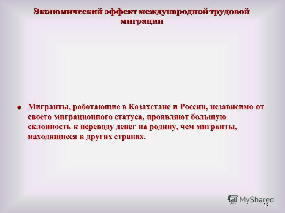 Мигранты, работающие в Казахстане и России, независимо от своего миграционного статуса, проявляют большую склонность к переводу денег на родину, чем мигранты, находящиеся в других странах. 56 Экономический эффект международной трудовой миграции