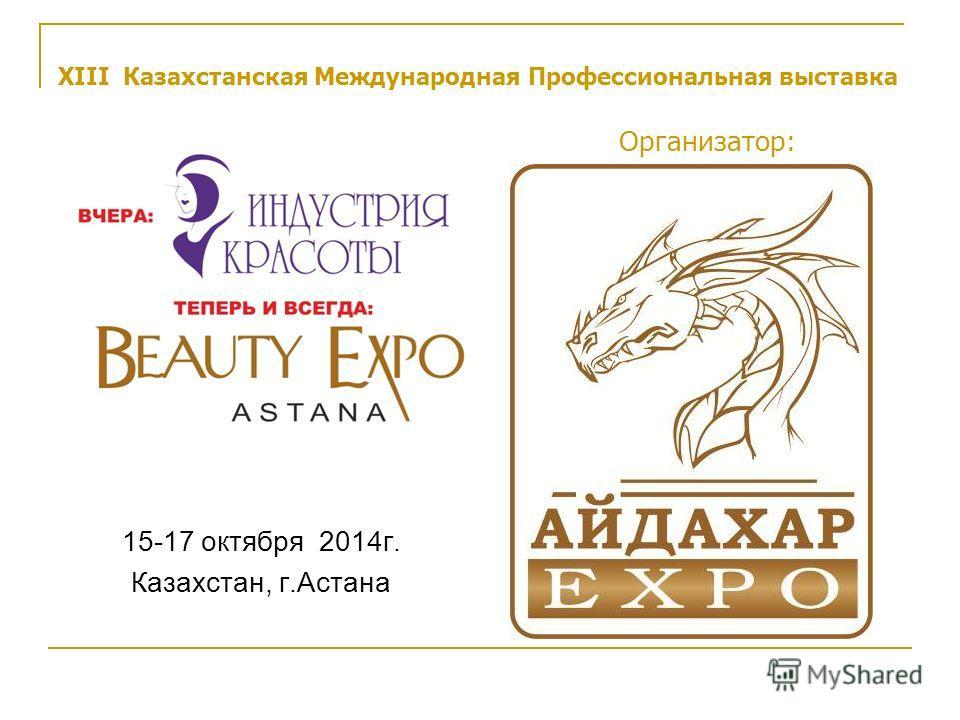 XIII Казахстанская Международная Профессиональная выставка Организатор: 15-17 октября 2014г. Казахстан, г.Астана