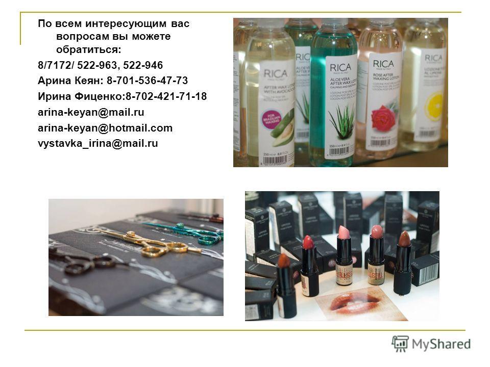 По всем интересующим вас вопросам вы можете обратиться: 8/7172/ 522-963, 522-946 Арина Кеян: 8-701-536-47-73 Ирина Фиценко:8-702-421-71-18 arina-keyan@mail.ru arina-keyan@hotmail.com vystavka_irina@mail.ru