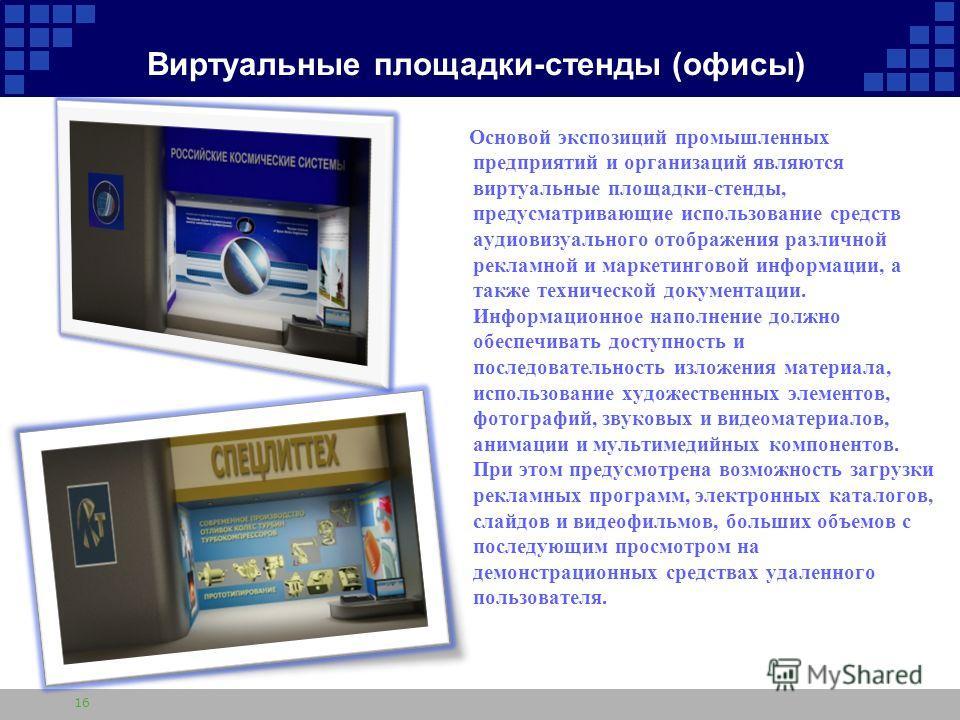 Виртуальные площадки-стенды (офисы) Основой экспозиций промышленных предприятий и организаций являются виртуальные площадки-стенды, предусматривающие использование средств аудиовизуального отображения различной рекламной и маркетинговой информации, а
