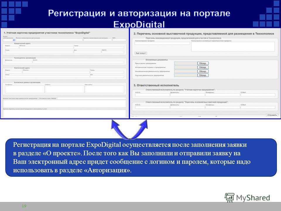 19 Регистрация на портале ExpoDigital осуществляется после заполнения заявки в разделе «О проекте». После того как Вы заполнили и отправили заявку на Ваш электронный адрес придет сообщение с логином и паролем, которые надо использовать в разделе «Авт