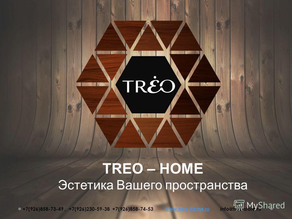 TREO – HOME Эстетика Вашего пространства +7(926)858-73-49, +7(926)230-59-38 +7(926)858-74-53 www.treo-home.ru info@treo-store.ruwww.treo-home.ru