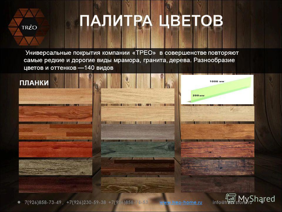 Универсальные покрытия компании «ТРЕО» в совершенстве повторяют самые редкие и дорогие виды мрамора, гранита, дерева. Разнообразие цветов и оттенков 140 видов +7(926)858-73-49, +7(926)230-59-38 +7(926)858-74-53 www.treo-home.ru info@treo-store.ruwww.