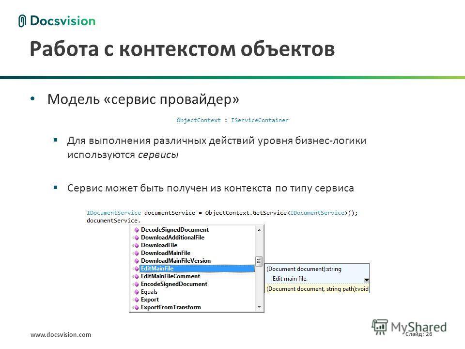 www.docsvision.com Слайд: 26 Работа с контекстом объектов Модель «сервис провайдер» Для выполнения различных действий уровня бизнес-логики используются сервисы Сервис может быть получен из контекста по типу сервиса