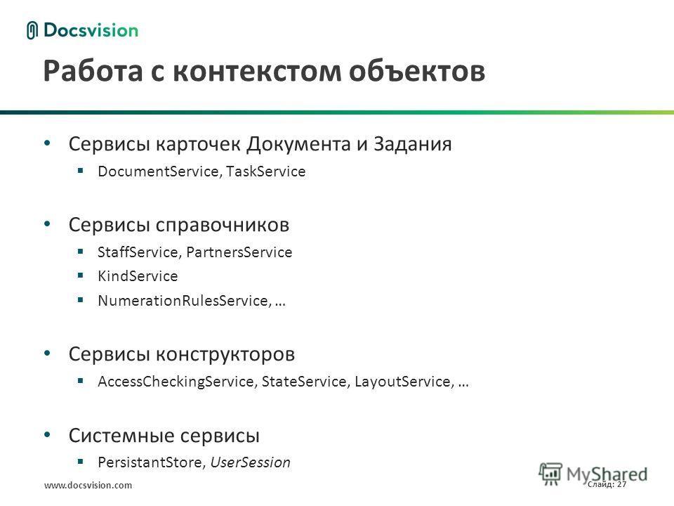 www.docsvision.com Слайд: 27 Работа с контекстом объектов Сервисы карточек Документа и Задания DocumentService, TaskService Сервисы справочников StaffService, PartnersService KindService NumerationRulesService, … Сервисы конструкторов AccessCheckingS