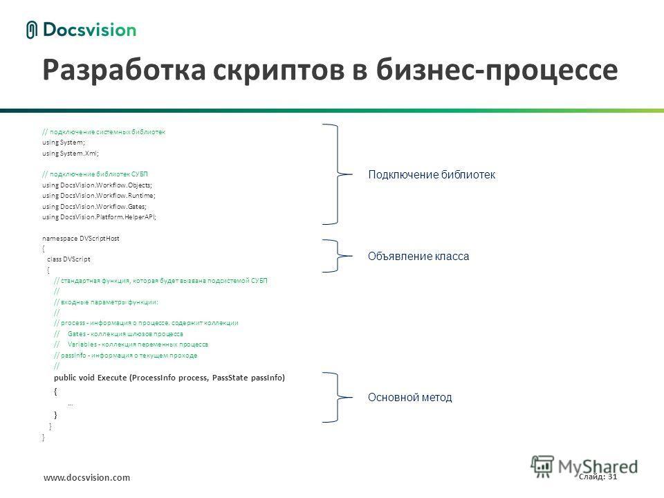 www.docsvision.com Слайд: 31 Разработка скриптов в бизнес-процессе // подключение системных библиотек using System; using System.Xml; // подключение библиотек СУБП using DocsVision.Workflow.Objects; using DocsVision.Workflow.Runtime; using DocsVision