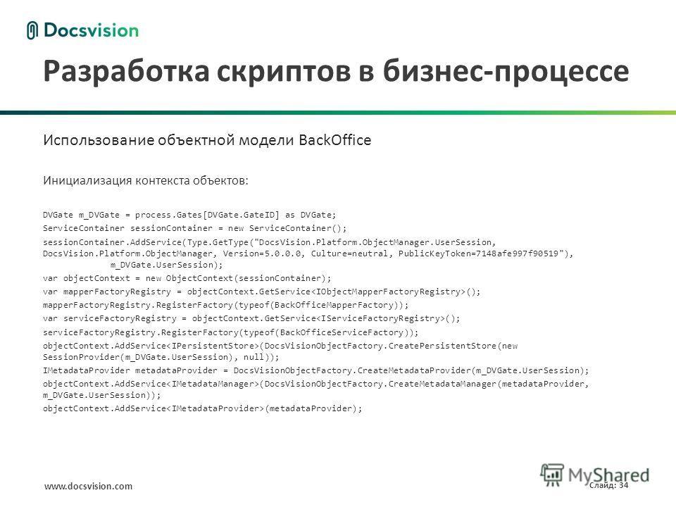 www.docsvision.com Слайд: 34 Разработка скриптов в бизнес-процессе Использование объектной модели BackOffice Инициализация контекста объектов: DVGate m_DVGate = process.Gates[DVGate.GateID] as DVGate; ServiceContainer sessionContainer = new ServiceCo